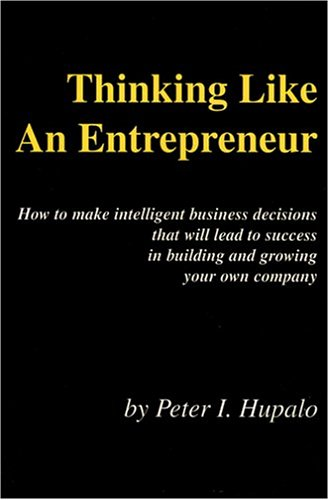 Thinking Like an Entrepreneur: How to Make Intelligent Business Decisions That Will Lead to Success in Building and Growing Your Own Company 9780967162461