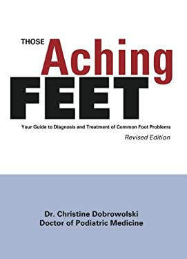 Those Aching Feet: Your Guide to Diagnosis and Treatment of Common Foot Problems 9780965461221