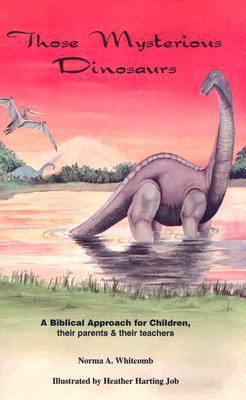 Those Mysterious Dinosaurs: A Biblical Study for Children, Their Parents and Their Teachers 9780963504906