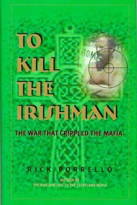 To Kill the Irishman: The War That Crippled the Mafia 9780966250879