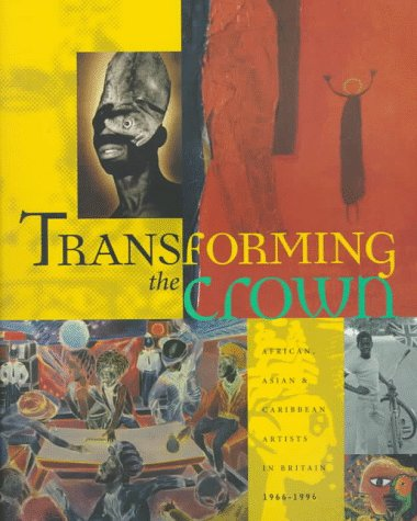 Transforming the Crown: African, Asian, and Caribbean Artists in Britain, 1966-1996 9780965408202