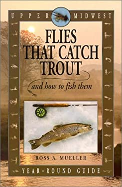 Upper Midwest Flies That Catch Trout and How to Fish Them: Year-Round Guide 9780964804708
