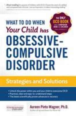 What to Do When Your Child Has Obsessive-Compulsive Disorder: Strategies and Solutions 9780967734712
