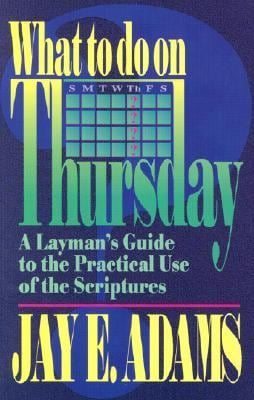 What to Do on Thursday: A Layman's Guide to the Practical Use of the Scriptures 9780964355675