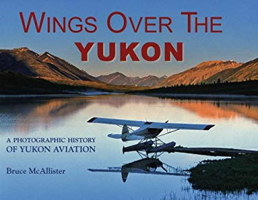 Wings Over the Yukon: A Photographic History of Yukon Aviation 9780963881717