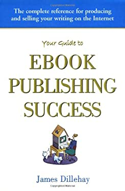 Your Guide to Ebook Publishing Success: How to Create and Profitably Sell Your Writing on the Internet 9780962992377