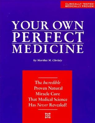 Your Own Perfect Medicine: The Incredible Proven Natural Miracle Cure That Medical Science Has Never Revealed! 9780963209115