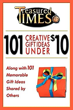101 Creative Gift Ideas Under $10: Along with 101 Memorable Gift Ideas Shared by Others 9780974831626