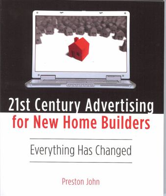 21st Century Advertising for New Home Builders: Everything Has Changed! 9780976198659