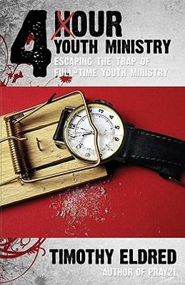 4 Hour Youth Ministry: Escaping the Trap of Full-Time Youth Ministry 9780979655128