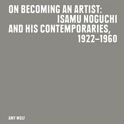 On Becoming an Artist: Isamu Noguchi and His Contemporaries, 1922-1960 9780970931047