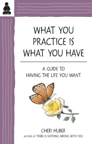 What You Practice Is What You Have: A Guide to Having the Life You Want 9780971030978