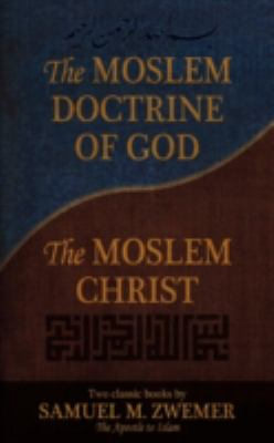 The Moslem Doctrine of God and the Moslem Christ: Two Classics Books by Samuel M. Zwemer 9780971534643