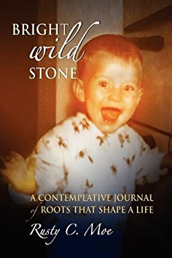 Bright Wild Stone: A Contemplative Journal of Roots That Shape a Life 9780971780668