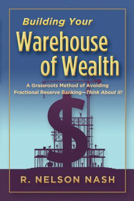 Building Your Warehouse of Wealth-by R. Nelson Nash-infinite Banking Concepts (A Grassroots Method of Avoiding Fractional Reserve Banking-Think About