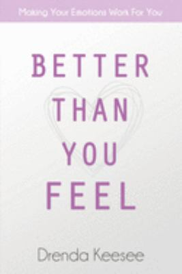 Better Than You Feel: Making Your Emotions Work For You