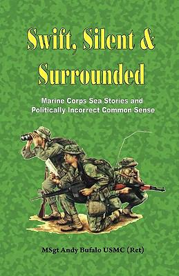 Swift, Silent and Surrounded - Marine Corps Sea Stories and Politically Incorrect Common Sense 9780974579306