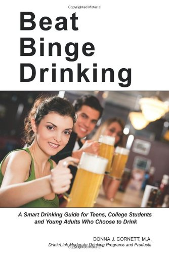 Beat Binge Drinking: A Smart Drinking Guide for Teens, College Students and Young Adults Who Choose to Drink 9780976372066