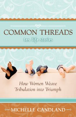 Common Threads: 10 Life Stories: How Women Weave Tribulation Into Triumph 9780977079605