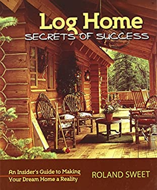 Log Home Secrets of Success: An Insider's Guide to Making Your Dream Home a Reality 9780977372478