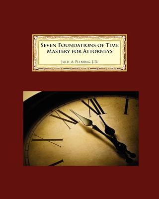 Seven Foundations of Time Mastery for Attorneys 9780977401888
