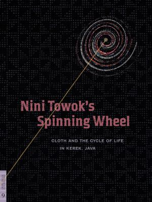 Nini Towok's Spinning Wheel: Cloth and the Cycle of Life in Kerek, Java 9780977834426