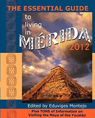 The Essential Guide to Living in Merida 2012: Plus Tons of Information on Visiting the Maya of the Yucat N 9780979117657