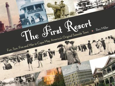 The First Resort: Fun, Sun, Fire and War in Cape May, America's Original Seaside Town 9780979905186