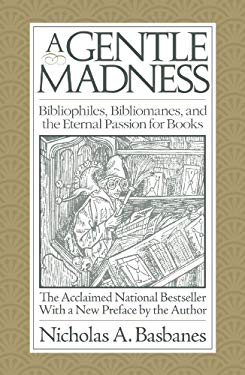 A Gentle Madness: Bibliophiles, Bibliomanes, and the Eternal Passion for Books 9780979949159