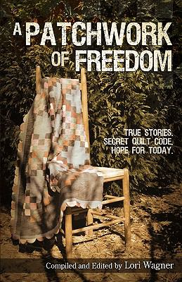 A Patchwork of Freedom: True Stories. Secret Quilt Code. Hope for Today. 9780979862779