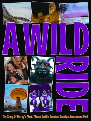 A Wild Ride: The Story of Morey's Piers, Planet Earth's Greatest Seaside Amusement Park 9780979905155