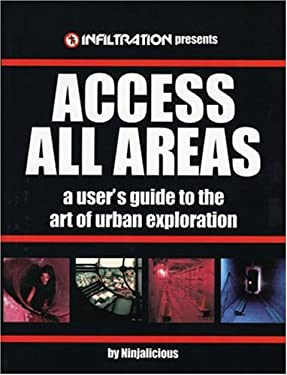 Access All Areas: A User's Guide to the Art of Urban Exploration 9780973778700