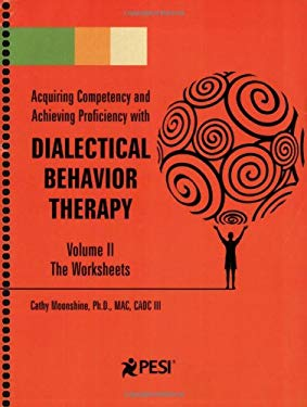 Acquiring Competency and Achieving Proficiency with Dialectical Behavior Therapy, Volume II: The Worksheets 9780979021855