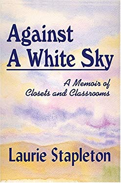 Against a White Sky: A Memoir of Closets and Classrooms 9780972645980