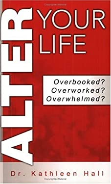 Alter Your Life: Overbooked? Overworked? Overwhelmed? 9780974542720