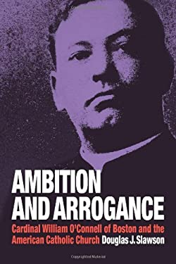 Ambition and Arrogance: Cardinal William O'Connell of Boston and the American Catholic Church 9780978785505