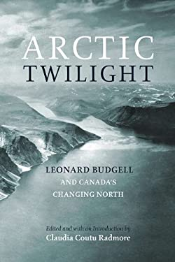 Arctic Twilight: Leonard Budgell and Canada's Changing North 9780978160012