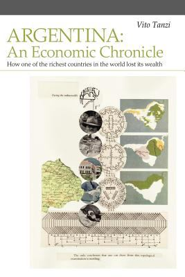 Argentina: An Economic Chronicle. How One of the Richest Countries in the World Lost Its Wealth 9780979557606