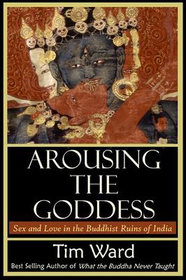 Arousing the Goddess: Sex and Love in the Buddhist Ruins of India 9780972635738