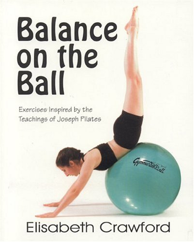 Balance on the Ball: Exercises Inspired by the Teachings of Joseph Pilates 9780970371607