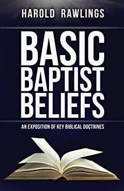 Basic Baptist Beliefs: An Exposition of Key Biblical Doctrines - Rawlings, Harold
