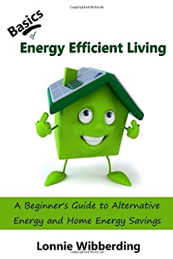 Basics of Energy Efficient Living: A Beginner's Guide to Alternative Energy and Home Energy Savings 9780977798230