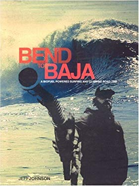 Bend to Baja: A Biofuel Powered Surfing and Climbing Road Trip 9780972342292