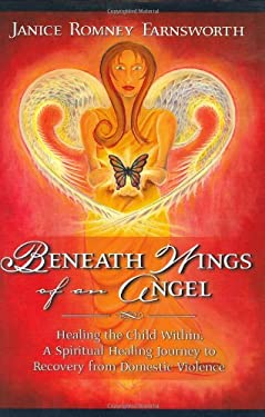 Beneath Wings of an Angel: Healing the Child Within: A Spiritual Healing Journey to Recovery from Domestic Violence 9780974764474