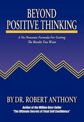 Beyond Positive Thinking: A No-Nonsense Formula for Getting the Results You Want 9780975857021