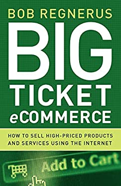 Big Ticket Ecommerce: How to Sell High-Priced Products and Services Using the Internet 9780976462491