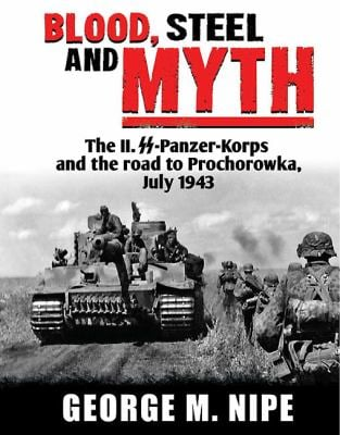 Blood, Steel, and Myth: The II.SS-Panzer-Korps and the Road to Prochorowka, July 1943 9780974838946