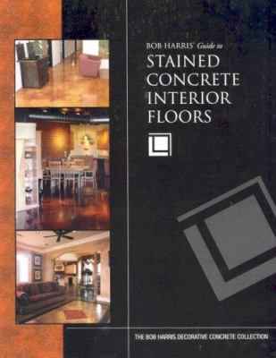 Bob Harris's Guide to Stained Concrete Interior Floors 9780974773704