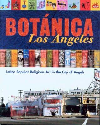 Botanica Los Angeles: Latino Popular Religious Art in the City of Angels 9780974872902