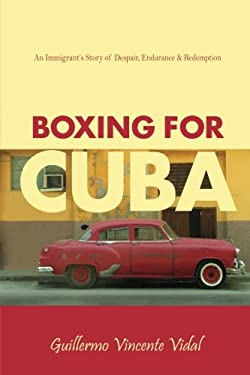 Boxing for Cuba: An Immigrant's Story of Despair, Endurance & Redemption 9780978945602